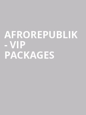 Afrorepublik - VIP Packages & Upgrades at O2 Arena