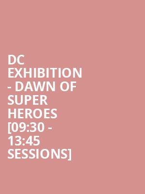 DC Exhibition - Dawn Of Super Heroes [09:30 - 13:45 Sessions] at O2 Arena