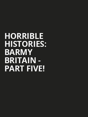 Horrible Histories: Barmy Britain - Part Five! at Apollo Theatre