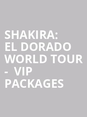 Shakira: El Dorado World Tour -  VIP Packages at O2 Arena