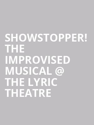 Showstopper! The Improvised Musical @ The Lyric Theatre at Lyric Theatre
