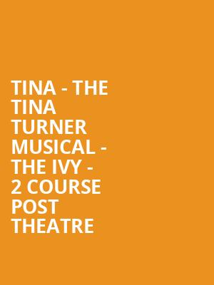 Tina - The Tina Turner Musical - The Ivy - 2 Course Post Theatre at Aldwych Theatre