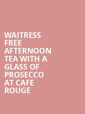 Waitress + free afternoon tea with a glass of prosecco at Cafe Rouge at Adelphi Theatre